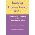 Raising Topsy-Turvy Kids- Successfully Parenting Your Visual-Spatial Child - Alexandra Shires Golon, Linda Silverman